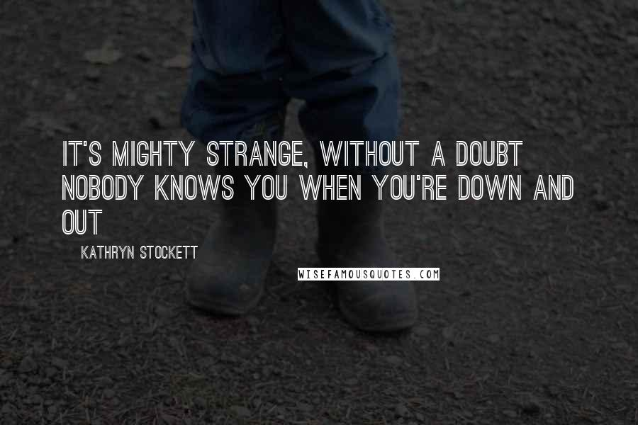 Kathryn Stockett quotes: It's mighty strange, without a doubt Nobody knows you when you're down and out