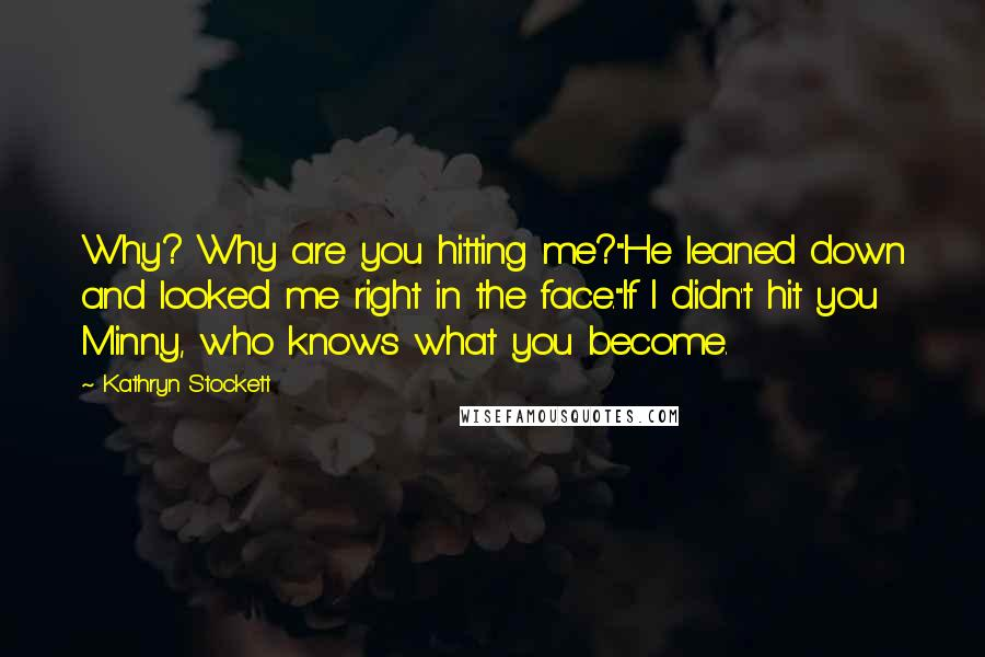 "Kathryn Stockett quotes: Why? Why are you hitting me?""He leaned down and looked me right in the face.""If I didn't hit you Minny, who knows what you become."