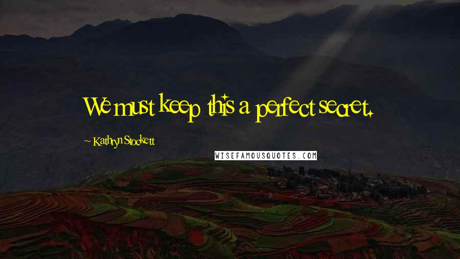 Kathryn Stockett quotes: We must keep this a perfect secret.