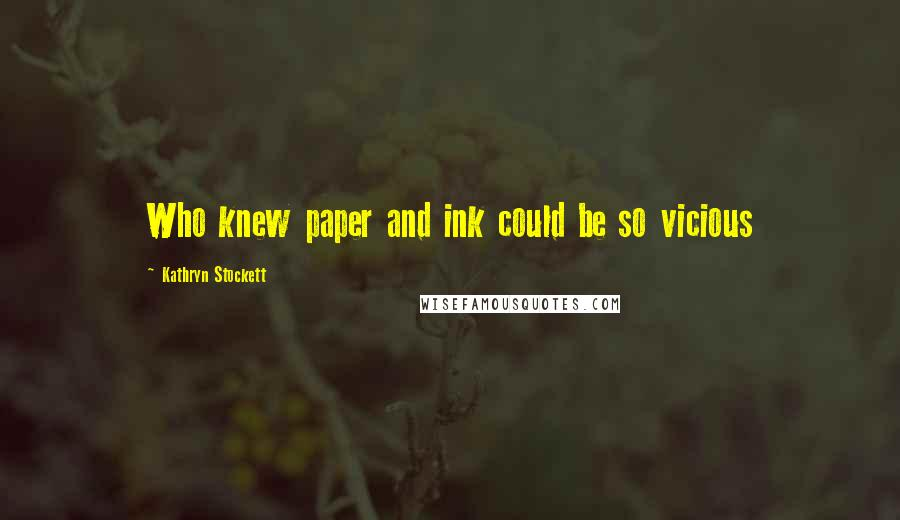 Kathryn Stockett quotes: Who knew paper and ink could be so vicious