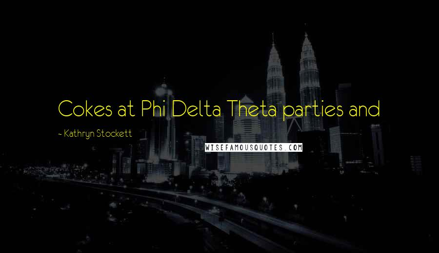 Kathryn Stockett quotes: Cokes at Phi Delta Theta parties and