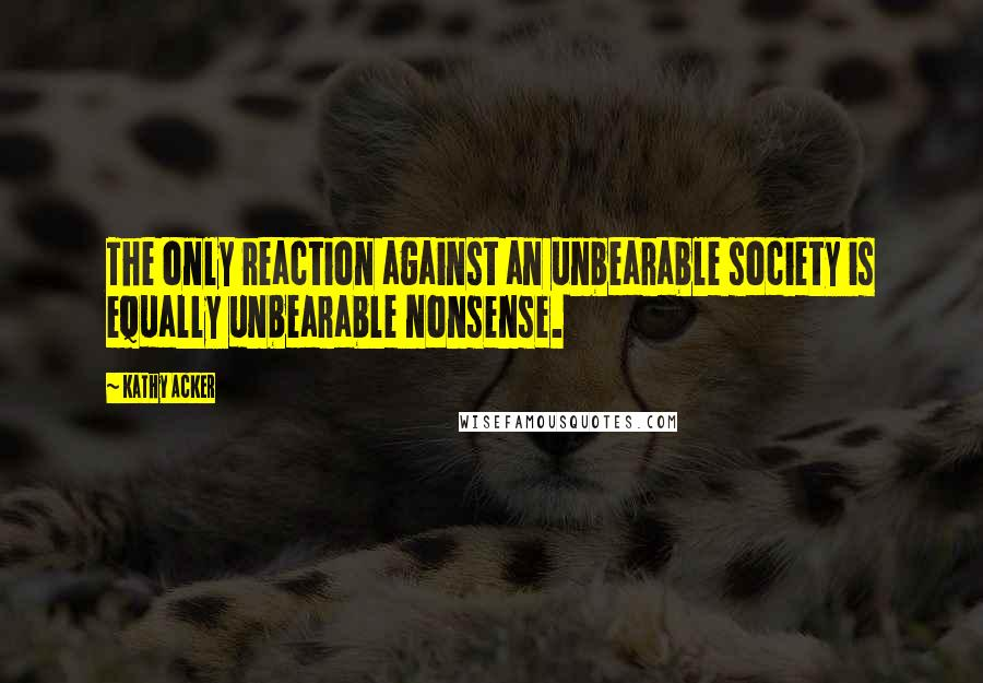 Kathy Acker quotes: The only reaction against an unbearable society is equally unbearable nonsense.