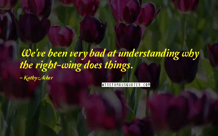 Kathy Acker quotes: We've been very bad at understanding why the right-wing does things.