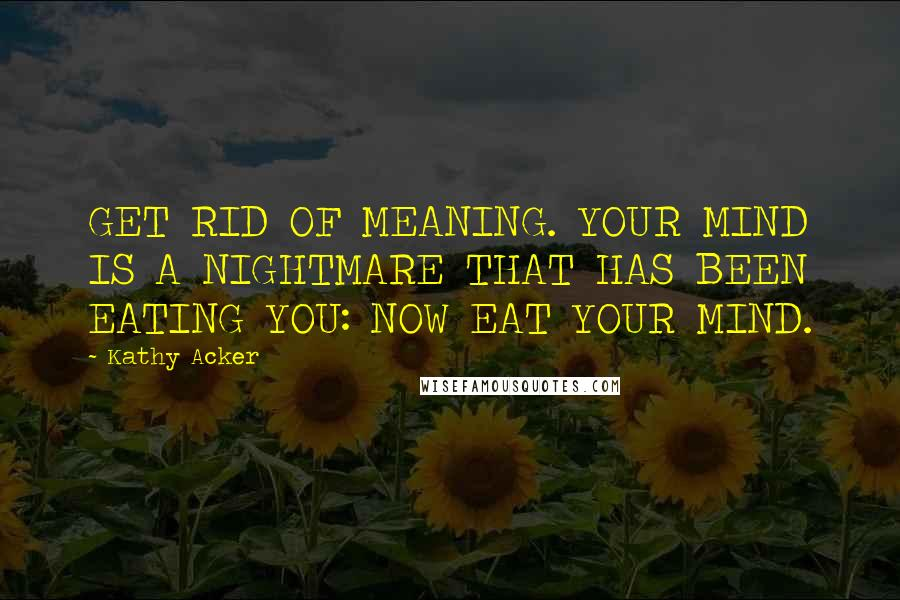 Kathy Acker quotes: GET RID OF MEANING. YOUR MIND IS A NIGHTMARE THAT HAS BEEN EATING YOU: NOW EAT YOUR MIND.