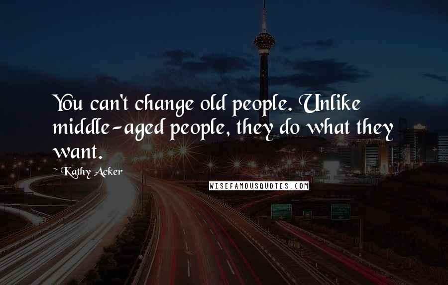 Kathy Acker quotes: You can't change old people. Unlike middle-aged people, they do what they want.