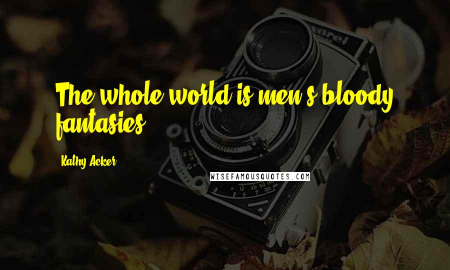 Kathy Acker quotes: The whole world is men's bloody fantasies.