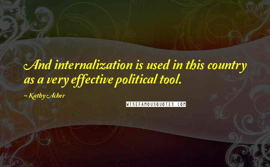 Kathy Acker quotes: And internalization is used in this country as a very effective political tool.