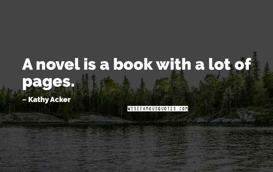 Kathy Acker quotes: A novel is a book with a lot of pages.