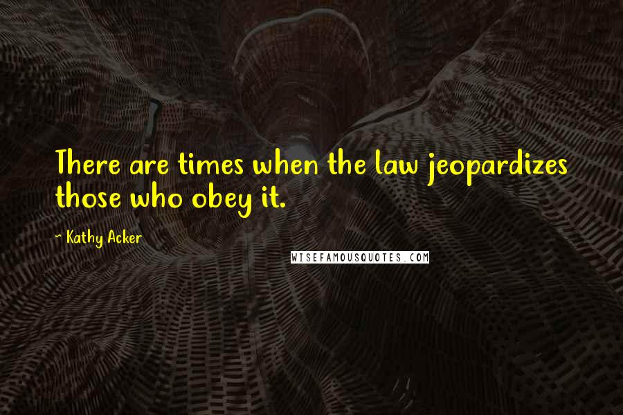 Kathy Acker quotes: There are times when the law jeopardizes those who obey it.