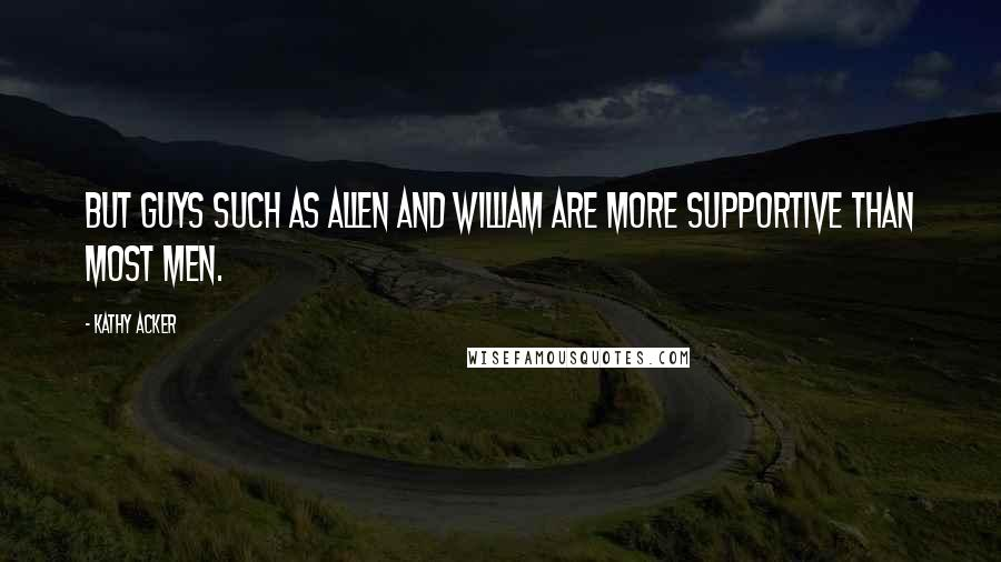 Kathy Acker quotes: But guys such as Allen and William are more supportive than most men.