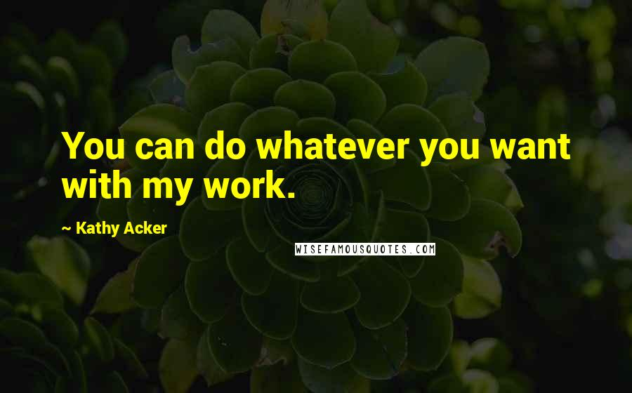 Kathy Acker quotes: You can do whatever you want with my work.
