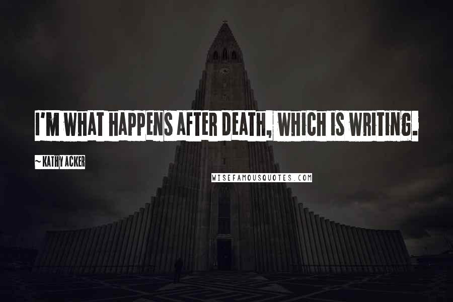 Kathy Acker quotes: I'm what happens after death, which is writing.