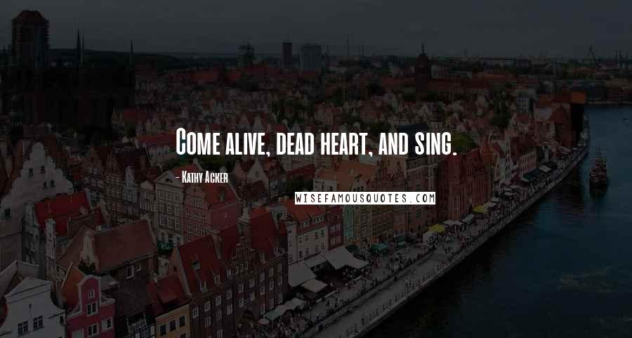Kathy Acker quotes: Come alive, dead heart, and sing.
