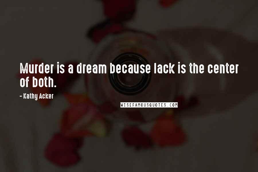 Kathy Acker quotes: Murder is a dream because lack is the center of both.