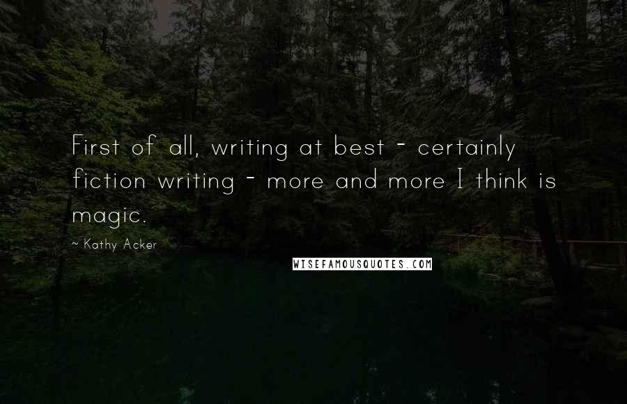 Kathy Acker quotes: First of all, writing at best - certainly fiction writing - more and more I think is magic.