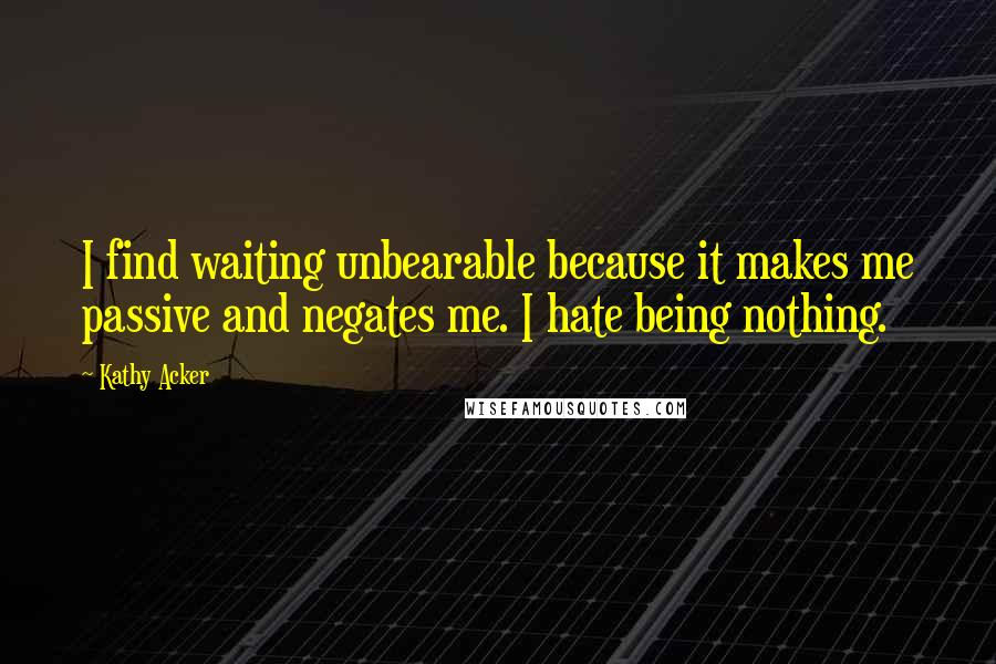 Kathy Acker quotes: I find waiting unbearable because it makes me passive and negates me. I hate being nothing.