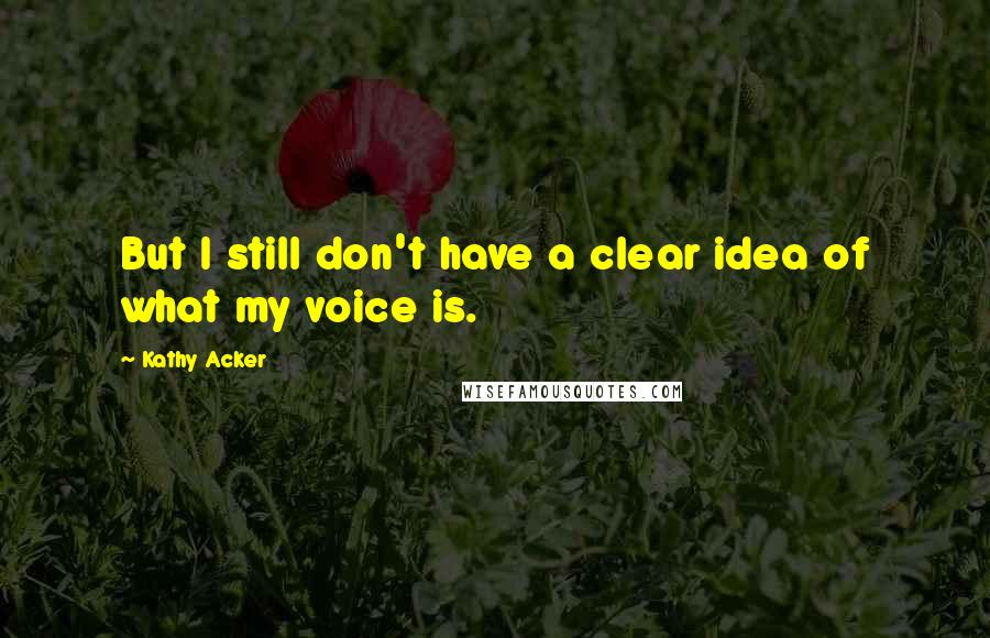 Kathy Acker quotes: But I still don't have a clear idea of what my voice is.