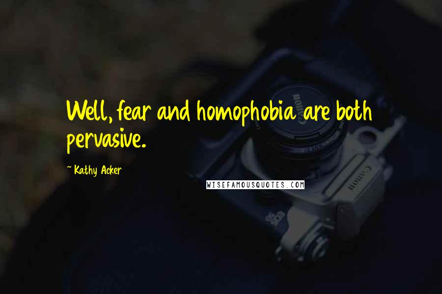 Kathy Acker quotes: Well, fear and homophobia are both pervasive.
