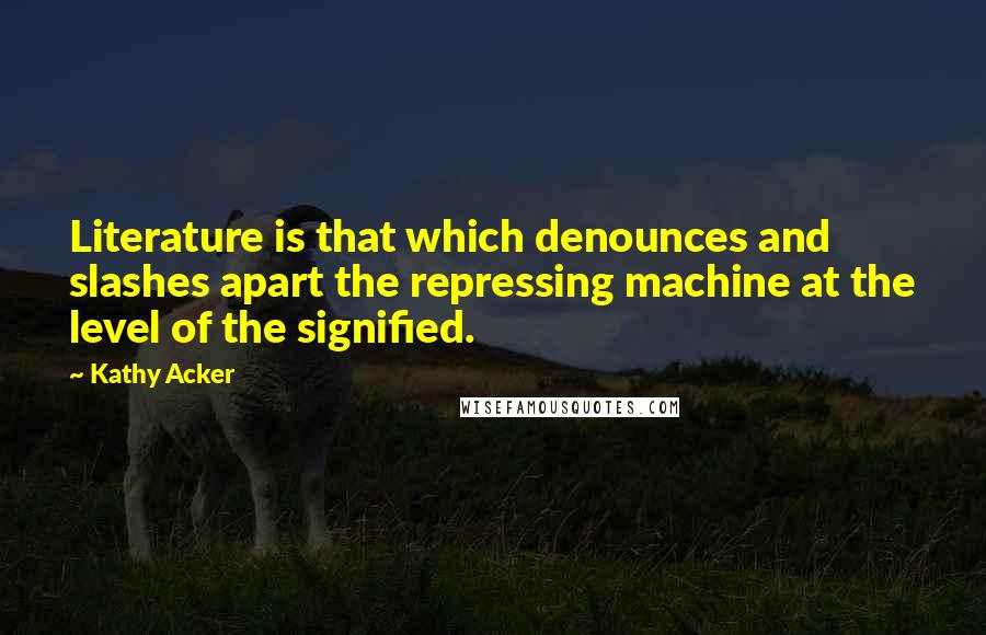 Kathy Acker quotes: Literature is that which denounces and slashes apart the repressing machine at the level of the signified.