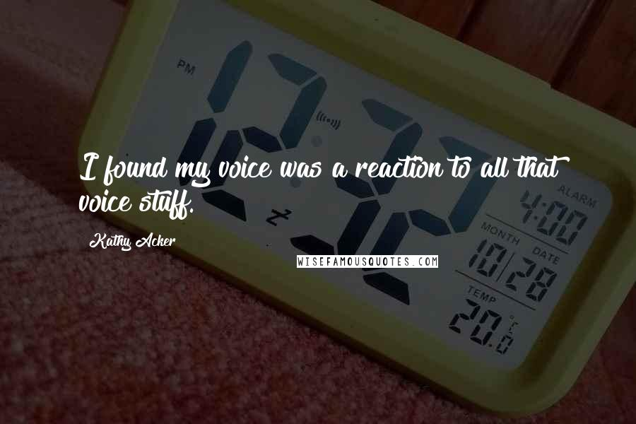 Kathy Acker quotes: I found my voice was a reaction to all that voice stuff.