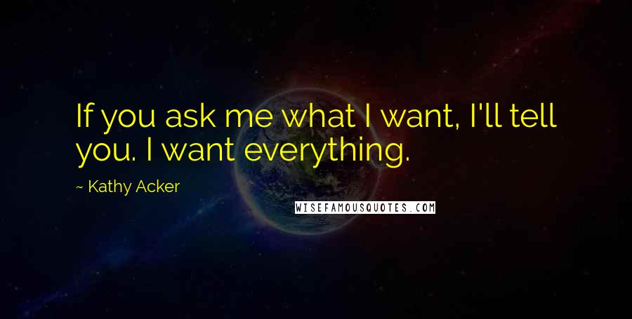 Kathy Acker quotes: If you ask me what I want, I'll tell you. I want everything.