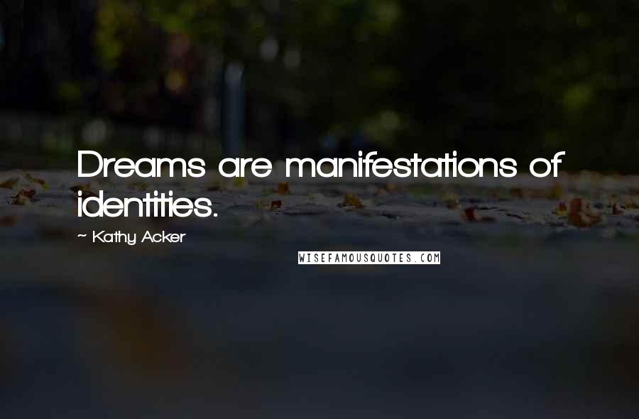 Kathy Acker quotes: Dreams are manifestations of identities.