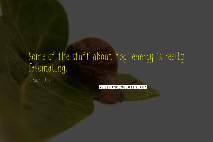 Kathy Acker quotes: Some of the stuff about Yogi energy is really fascinating.