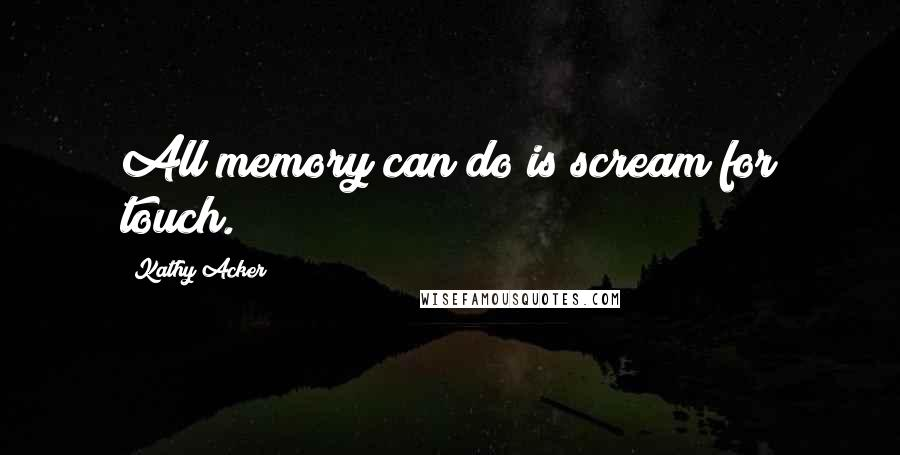 Kathy Acker quotes: All memory can do is scream for touch.