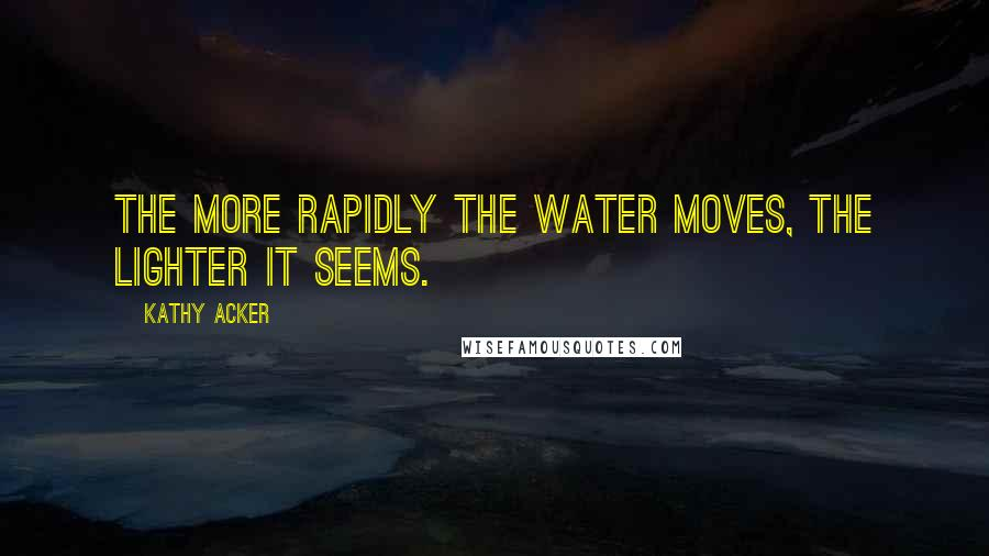 Kathy Acker quotes: The more rapidly the water moves, the lighter it seems.