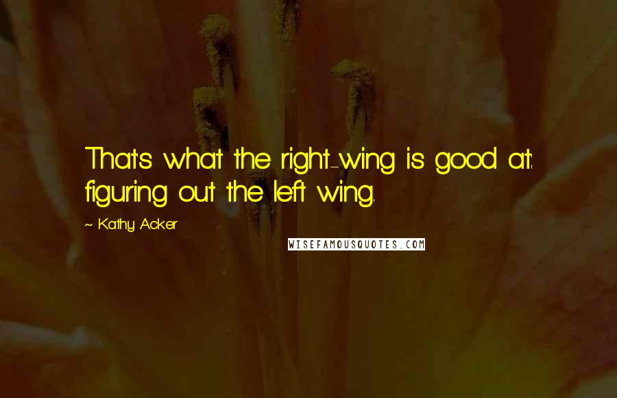 Kathy Acker quotes: That's what the right-wing is good at: figuring out the left wing.