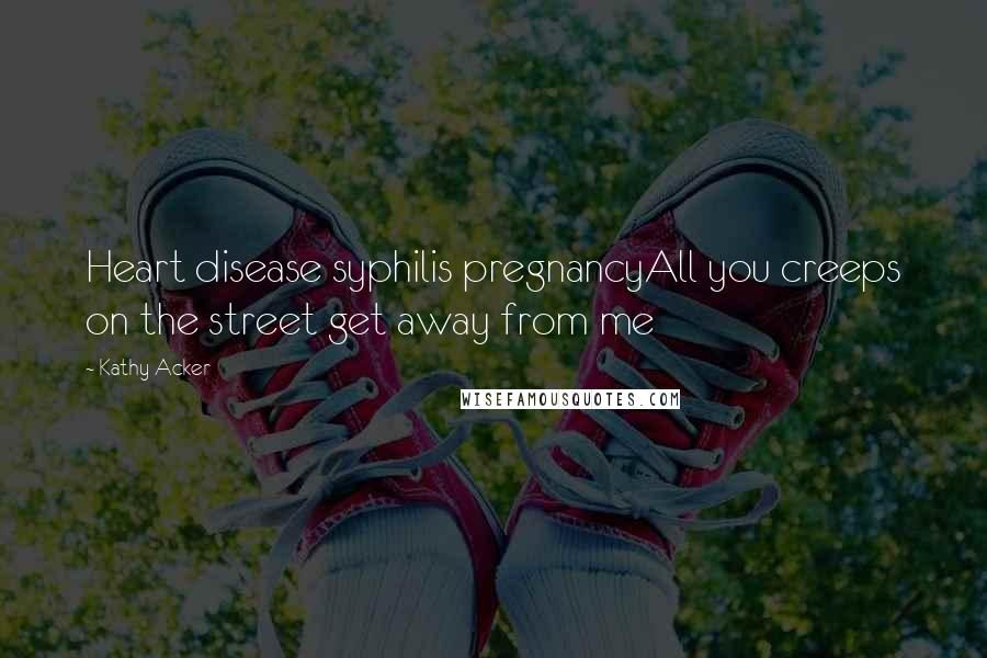 Kathy Acker quotes: Heart disease syphilis pregnancyAll you creeps on the street get away from me