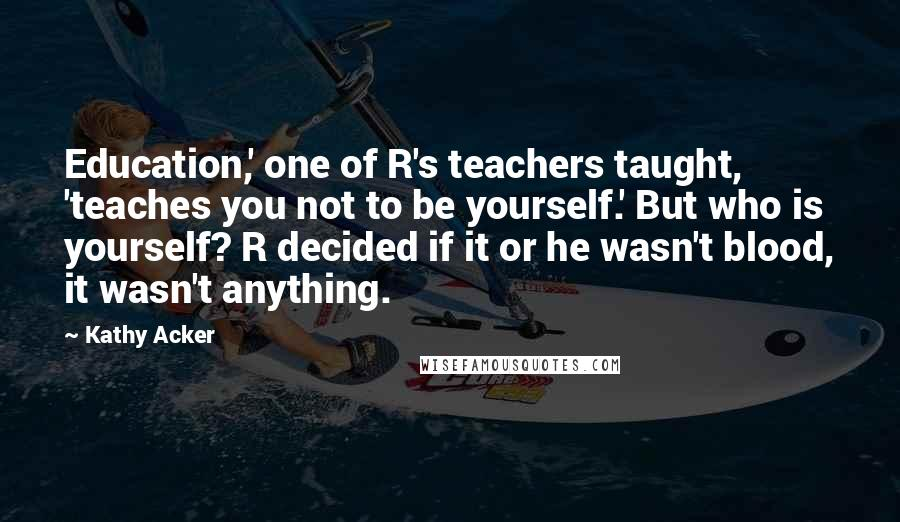 Kathy Acker quotes: Education,' one of R's teachers taught, 'teaches you not to be yourself.' But who is yourself? R decided if it or he wasn't blood, it wasn't anything.
