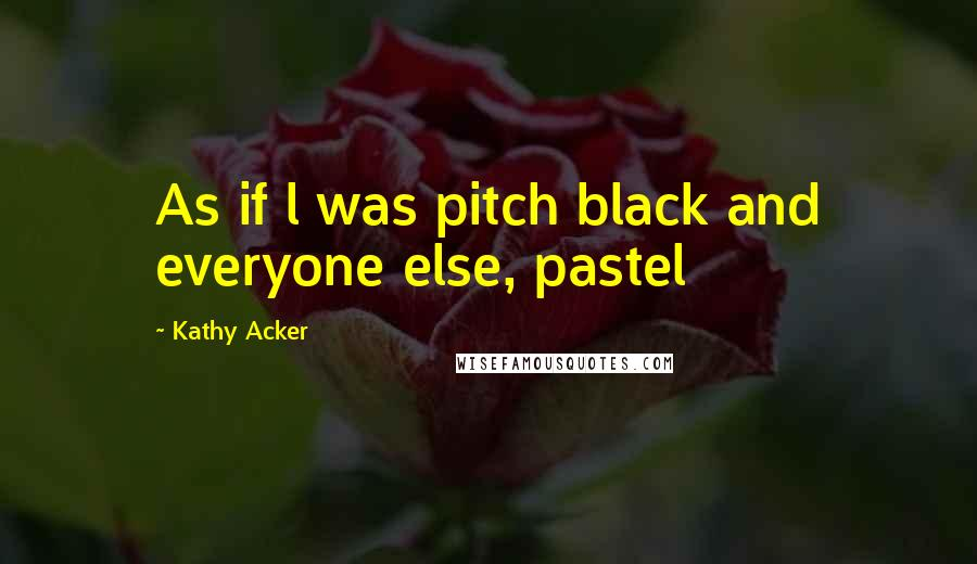 Kathy Acker quotes: As if l was pitch black and everyone else, pastel