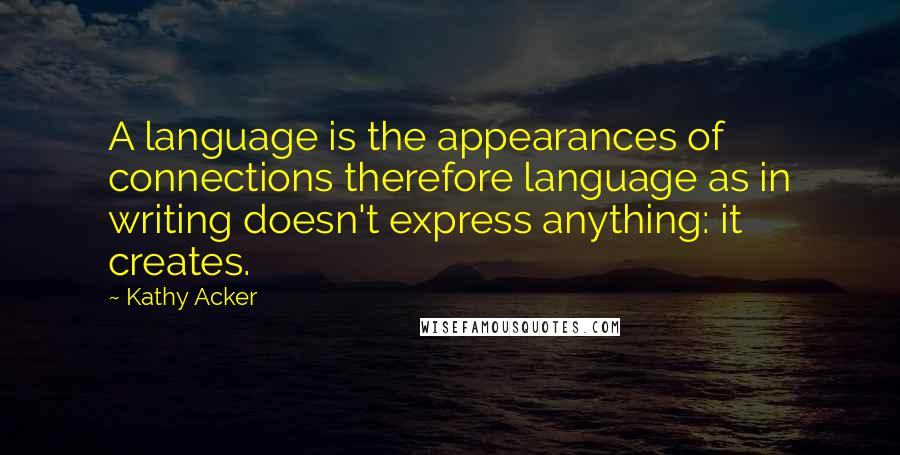 Kathy Acker quotes: A language is the appearances of connections therefore language as in writing doesn't express anything: it creates.
