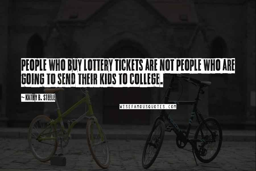 Kathy B. Steele quotes: People who buy lottery tickets are not people who are going to send their kids to college.