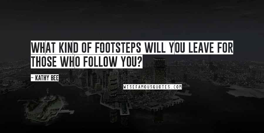 Kathy Bee quotes: What kind of footsteps will you leave for those who follow you?