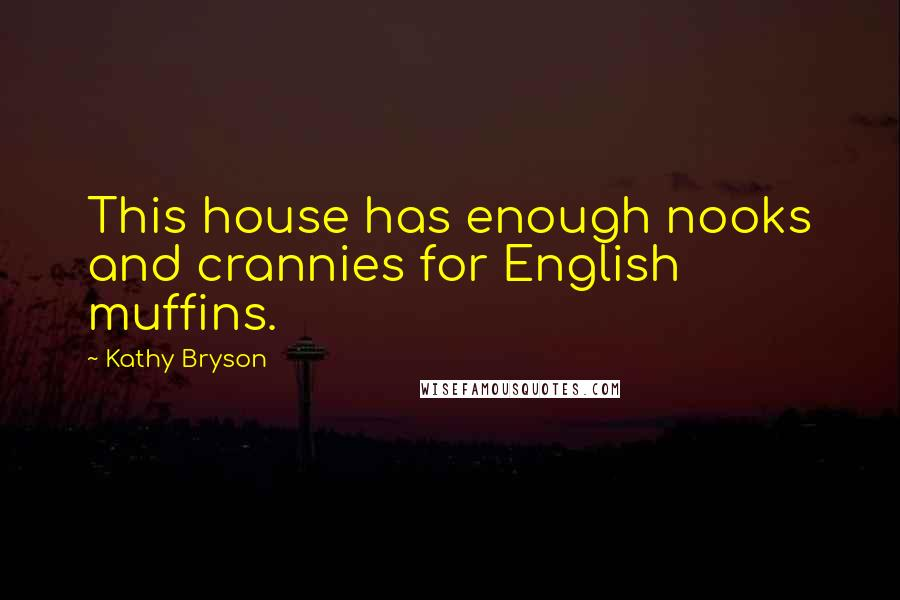 Kathy Bryson quotes: This house has enough nooks and crannies for English muffins.