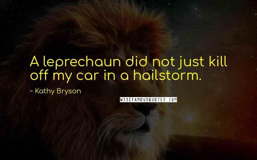 Kathy Bryson quotes: A leprechaun did not just kill off my car in a hailstorm.