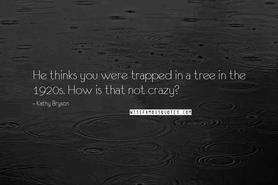 Kathy Bryson quotes: He thinks you were trapped in a tree in the 1920s. How is that not crazy?