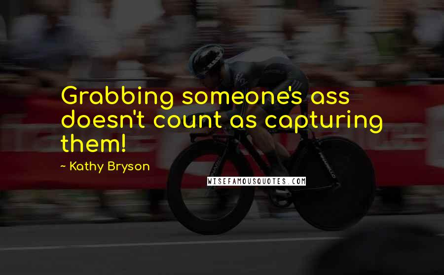 Kathy Bryson quotes: Grabbing someone's ass doesn't count as capturing them!