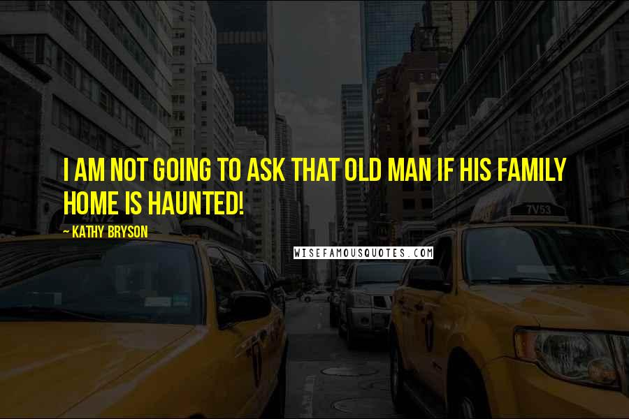 Kathy Bryson quotes: I am not going to ask that old man if his family home is haunted!