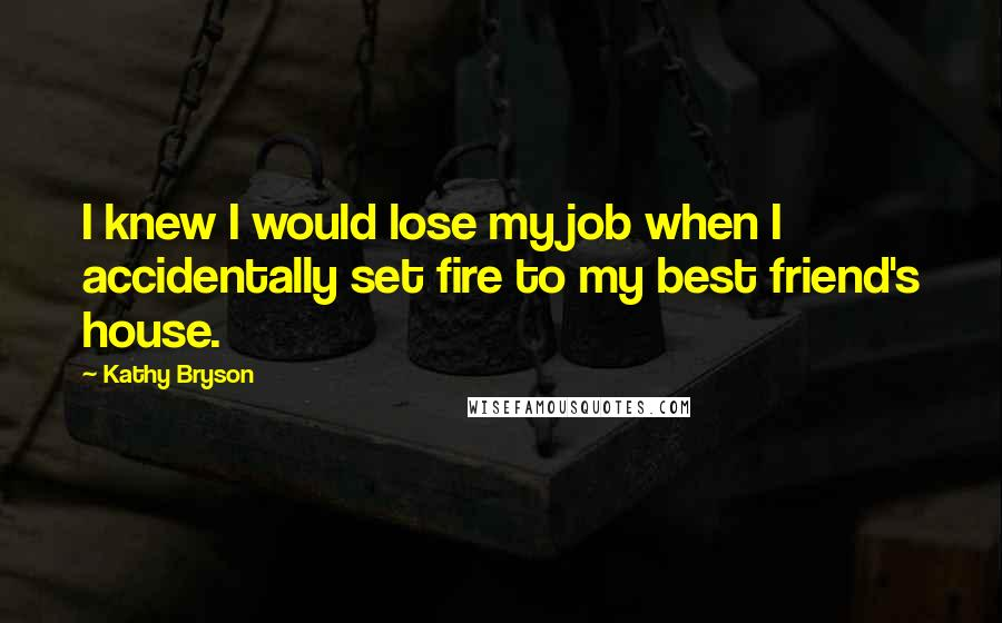 Kathy Bryson quotes: I knew I would lose my job when I accidentally set fire to my best friend's house.