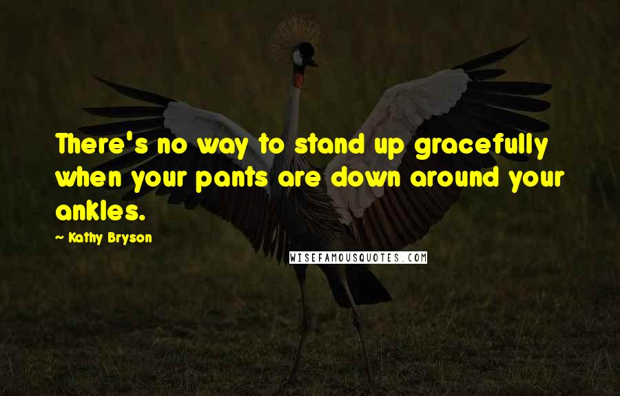 Kathy Bryson quotes: There's no way to stand up gracefully when your pants are down around your ankles.