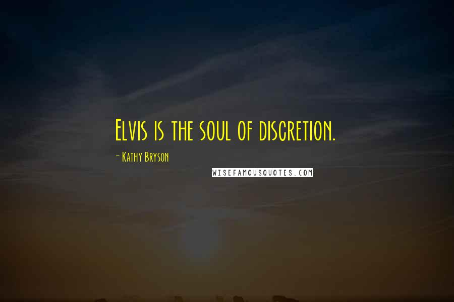 Kathy Bryson quotes: Elvis is the soul of discretion.