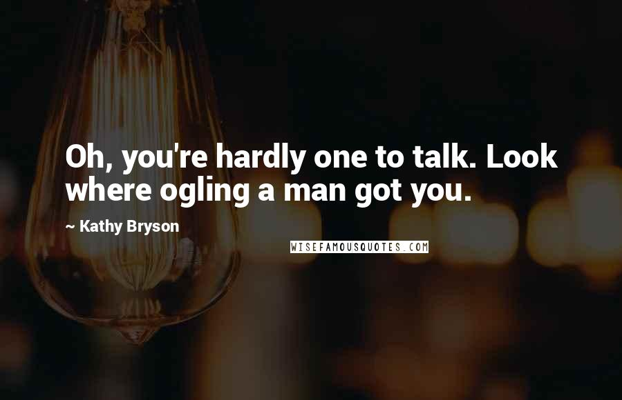 Kathy Bryson quotes: Oh, you're hardly one to talk. Look where ogling a man got you.