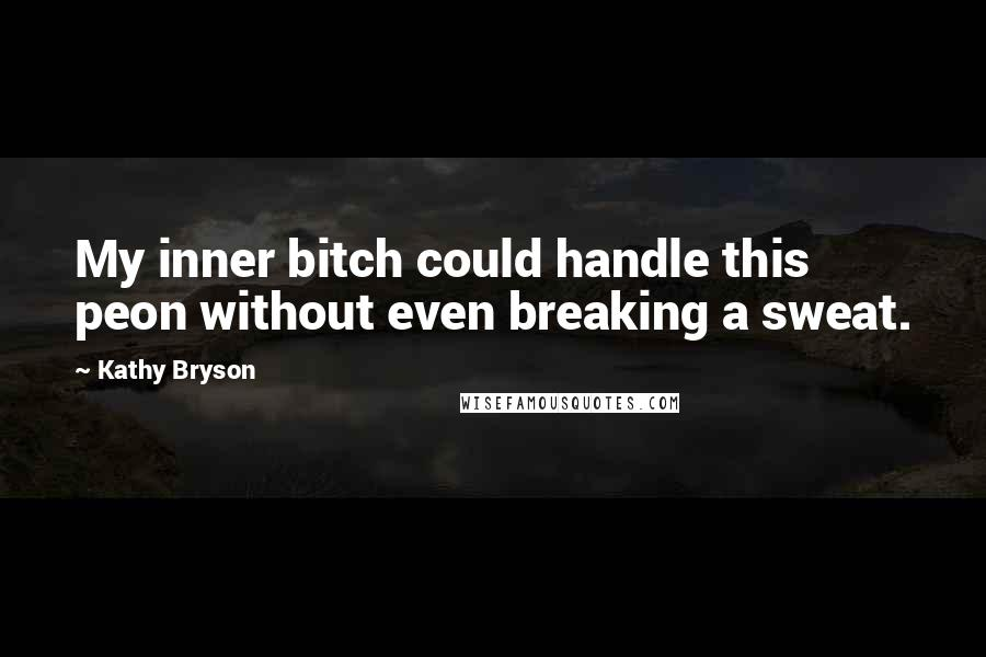 Kathy Bryson quotes: My inner bitch could handle this peon without even breaking a sweat.