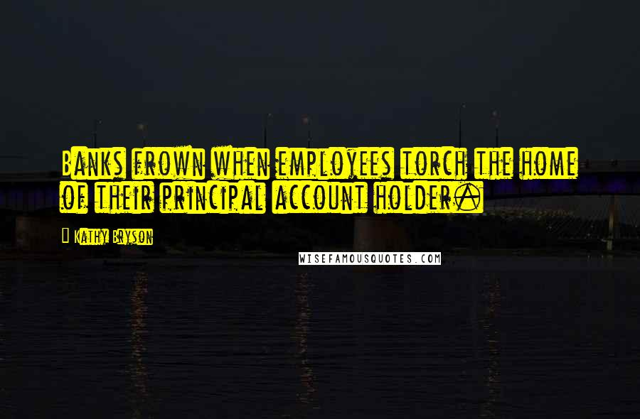 Kathy Bryson quotes: Banks frown when employees torch the home of their principal account holder.