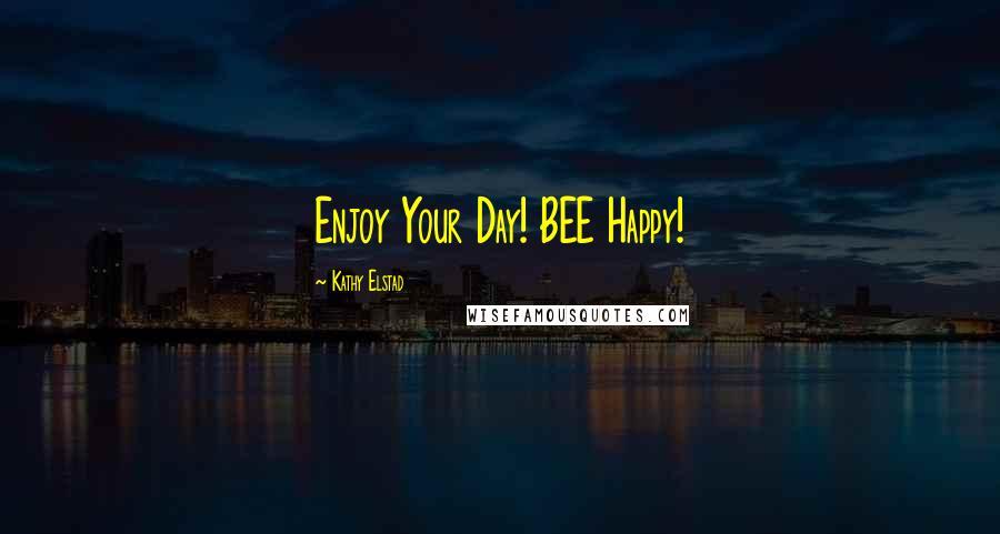 Kathy Elstad quotes: Enjoy Your Day! BEE Happy!