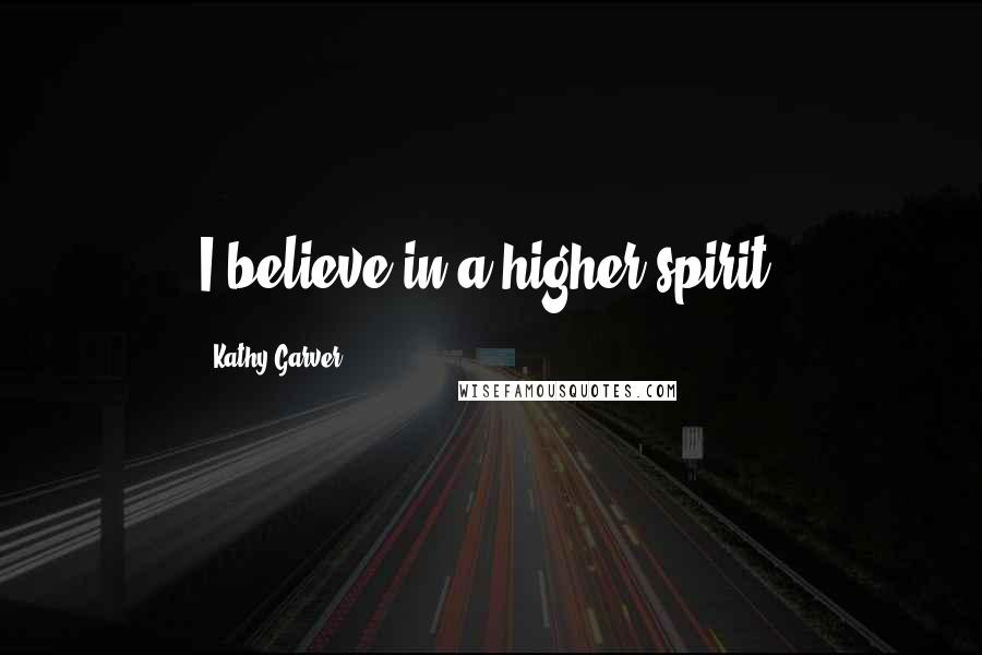Kathy Garver quotes: I believe in a higher spirit.