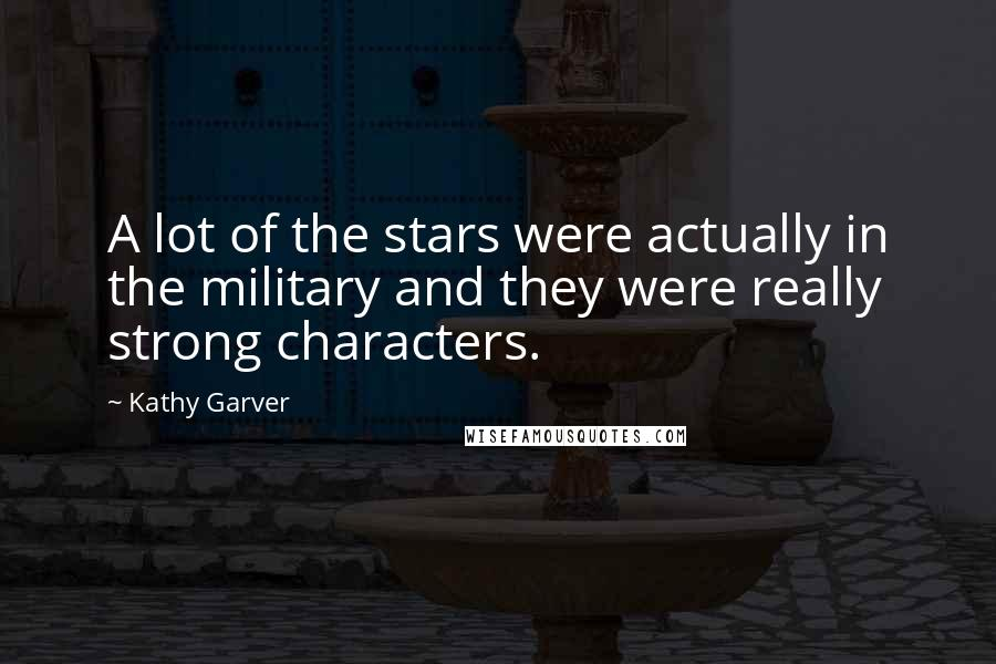 Kathy Garver quotes: A lot of the stars were actually in the military and they were really strong characters.